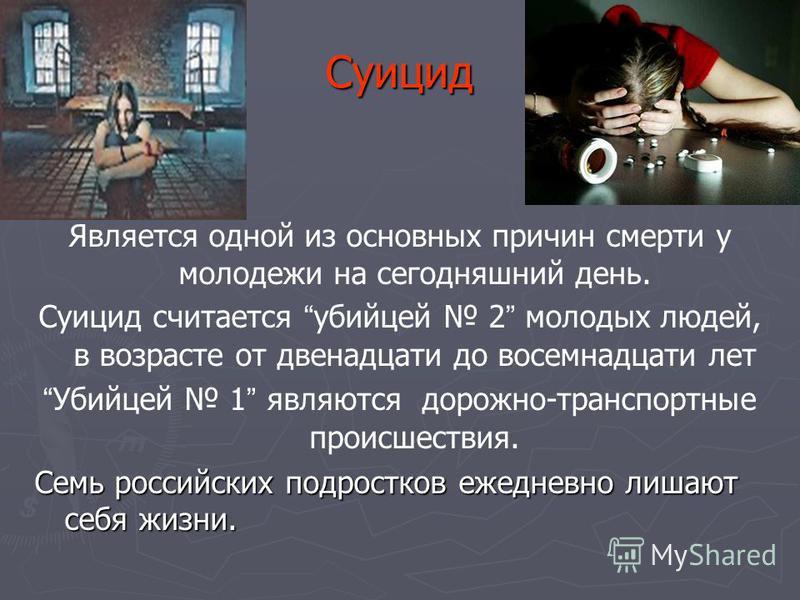 Суицид Суицид Является одной из основных причин смерти у молодежи на сегодняшний день. Суицид считается убийцей 2 молодых людей, в возрасте от двенадцати до восемнадцати лет Убийцей 1 являются дорожно-транспортные происшествия. Семь российских подрос