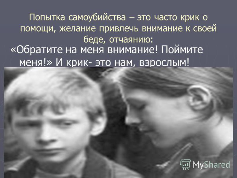 Попытка самоубийства – это часто крик о помощи, желание привлечь внимание к своей беде, отчаянию: «Обратите на меня внимание! Поймите меня!» И крик- это нам, взрослым!