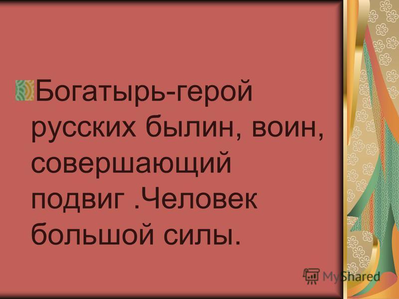 Богатырь-герой русских былин, воин, совершающий подвиг.Человек большой силы.