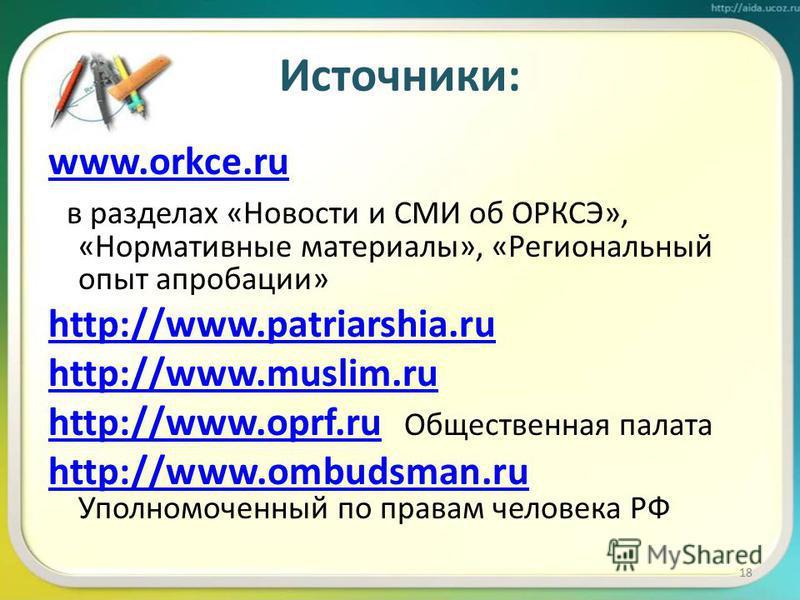 Источники: www.orkce.ru в разделах «Новости и СМИ об ОРКСЭ», «Нормативные материалы», «Региональный опыт апробации» http://www.patriarshia.ru http://www.muslim.ru http://www.oprf.ruhttp://www.oprf.ru Общественная палата http://www.ombudsman.ru http:/