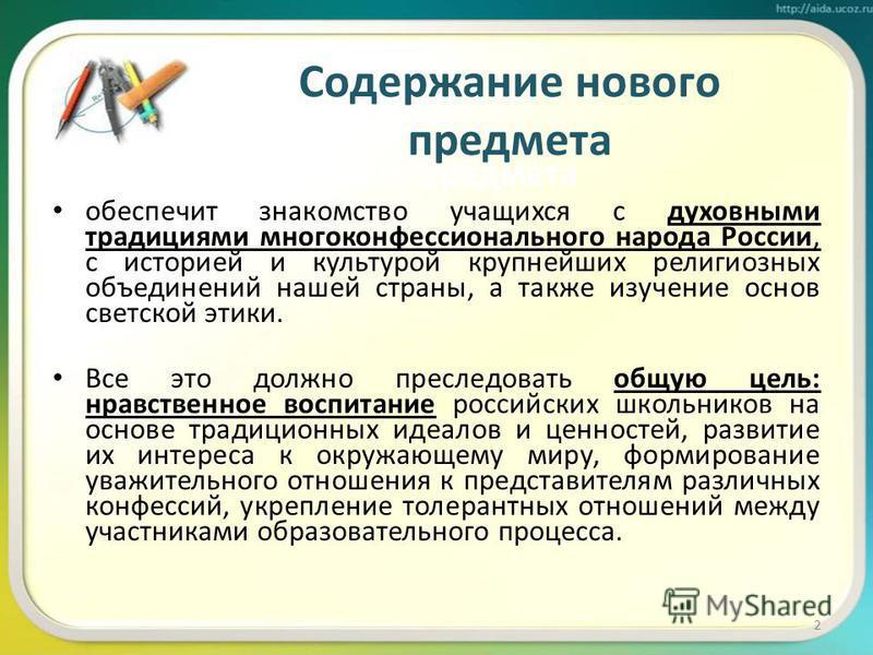 Содержание нового предмета обеспечит знакомство учащихся с духовными традициями многоконфессионального народа России, с историей и культурой крупнейших религиозных объединений нашей страны, а также изучение основ светской этики. Все это должно пресле