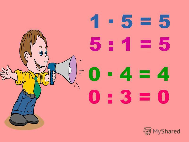 1 · 5 = 5 5 : 1 = 5 0 · 4 = 4 0 : 3 = 0