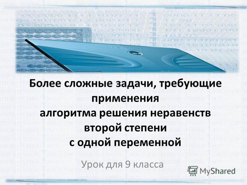 Более сложные задачи, требующие применения алгоритма решения неравенств второй степени с одной переменной Урок для 9 класса http://aida.ucoz.ru