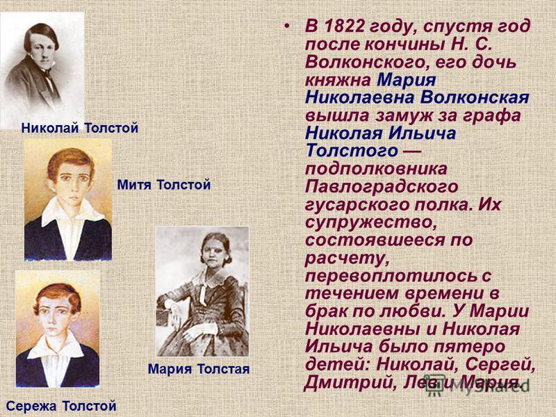 В 1822 году, спустя год после кончины Н. С. Волконского, его дочь княжна Мария Николаевна Волконская вышла замуж за графа Николая Ильича Толстого подполковника Павлоградского гусарского полка. Их супружество, состоявшееся по расчету, перевоплотилось