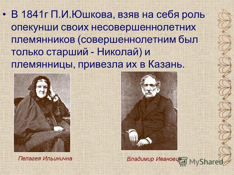В 1841 г П.И.Юшкова, взяв на себя роль опекунши своих несовершеннолетних племянников (совершеннолетним был только старший - Николай) и племянницы, привезла их в Казань. Пелагея Ильинична Владимир Иванович