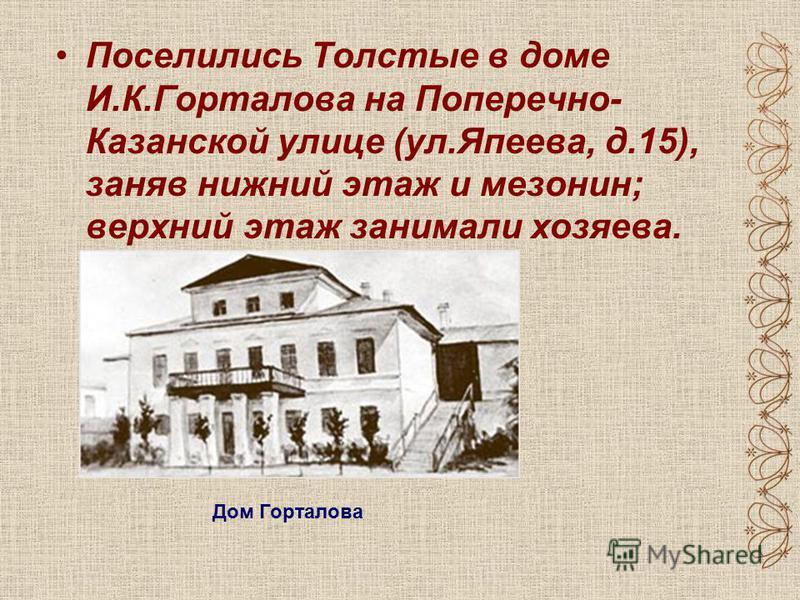Поселились Толстые в доме И.К.Горталова на Поперечно- Казанской улице (ул.Япеева, д.15), заняв нижний этаж и мезонин; верхний этаж занимали хозяева. Дом Горталова