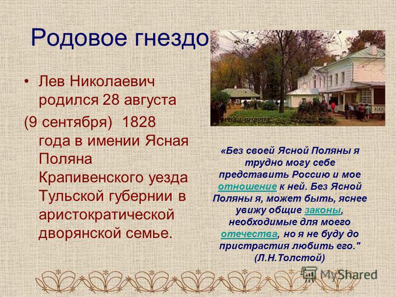 Родовое гнездо: Лев Николаевич родился 28 августа (9 сентября) 1828 года в имении Ясная Поляна Крапивенского уезда Тульской губернии в аристократической дворянской семье. «Без своей Ясной Поляны я трудно могу себе представить Россию и мое отношение к