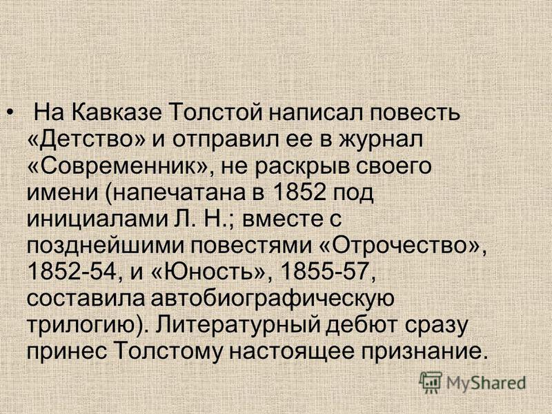 На Кавказе Толстой написал повесть «Детство» и отправил ее в журнал «Современник», не раскрыв своего имени (напечатана в 1852 под инициалами Л. Н.; вместе с позднейшими повестями «Отрочество», 1852-54, и «Юность», 1855-57, составила автобиографическу