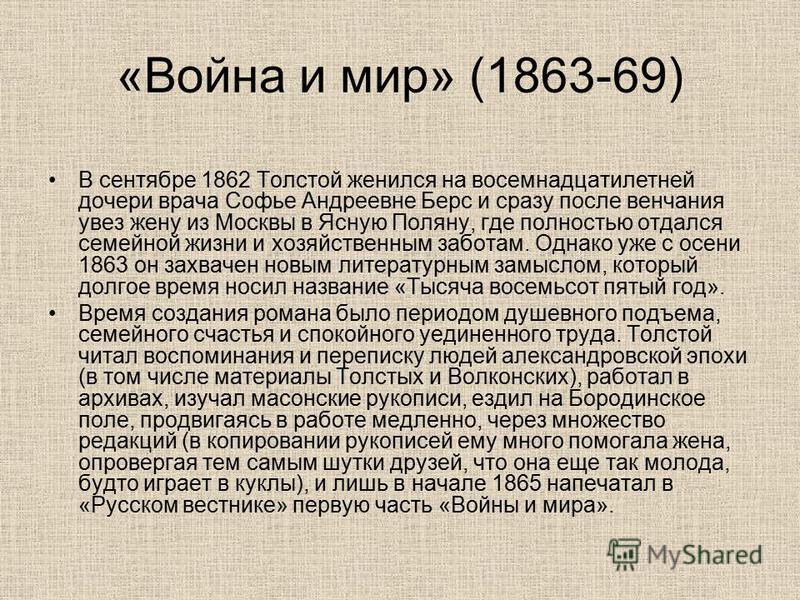 «Война и мир» (1863-69) В сентябре 1862 Толстой женился на восемнадцатилетней дочери врача Софье Андреевне Берс и сразу после венчания увез жену из Москвы в Ясную Поляну, где полностью отдался семейной жизни и хозяйственным заботам. Однако уже с осен