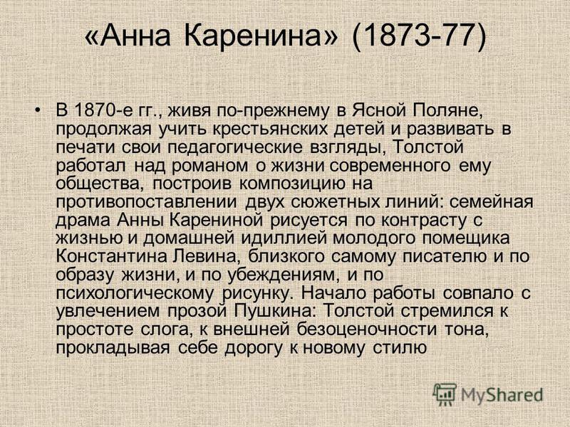 «Анна Каренина» (1873-77) В 1870-е гг., живя по-прежнему в Ясной Поляне, продолжая учить крестьянских детей и развивать в печати свои педагогические взгляды, Толстой работал над романом о жизни современного ему общества, построив композицию на против