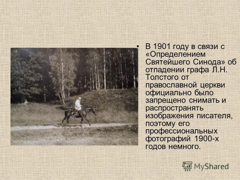 В 1901 году в связи с «Определением Святейшего Синода» об отпадении графа Л.Н. Толстого от православной церкви официально было запрещено снимать и распространять изображения писателя, поэтому его профессиональных фотографий 1900-х годов немного.