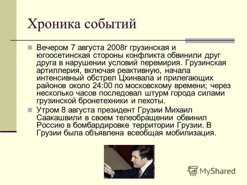 Хроника событий Вечером 7 августа 2008 г грузинская и югоосетинская стороны конфликта обвинили друг друга в нарушении условий перемирия. Грузинская артиллерия, включая реактивную, начала интенсивный обстрел Цхинвала и прилегающих районов около 24:00