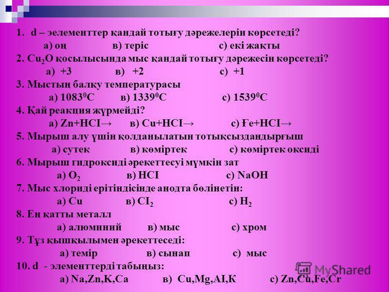 1.d – эелементтер қандай тотығу дәрежелерін көрсетеді? а) оң в) теріс с) екі жақты 2. Cu 2 О қосылысында мыс қандай тотығу дәрежесін көрсетеді? а) +3 в) +2 с) +1 3. Мыстың балқу температурасы а) 1083 0 С в) 1339 0 С с) 1539 0 С 4. Қай реакция жүрмейд