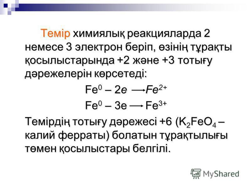 Темір химиялық реакцияларда 2 немесе 3 электрон беріп, өзінің тұрақты қосылыстарында +2 және +3 тотығу дәрежелерін көрсетеді: Fe 0 – 2e Fe 2+ Fe 0 – 3e Fe 3+ Темірдің тотығу дәрежесі +6 (K 2 FeO 4 – калий ферраты) болатын тұрақтылығы төмен қосылыстар