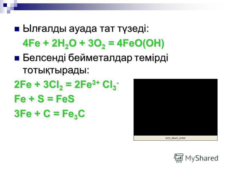 Ылғалды ауада тат түзеді: Ылғалды ауада тат түзеді: 4Fe + 2H 2 O + 3O 2 = 4FeO(OH) Белсенді бейметалдар темірді тотықтырады: Белсенді бейметалдар темірді тотықтырады: 2Fe + 3Cl 2 = 2Fe 3+ Cl 3 - Fe + S = FeS 3Fe + C = Fe 3 C