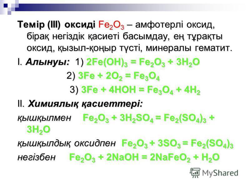 Темір (ІІІ) оксиді Fe 2 O 3 – амфотерлі оксид, бірақ негіздік қасиеті басымдау, ең тұрақты оксид, қызыл-қоңыр түсті, минералы гематит. І. Алынуы: 1) 2Fe(OH) 3 = Fe 2 O 3 + 3H 2 O 2) 3Fe + 2O 2 = Fe 3 O 4 2) 3Fe + 2O 2 = Fe 3 O 4 3) 3Fe + 4HOH = Fe 3