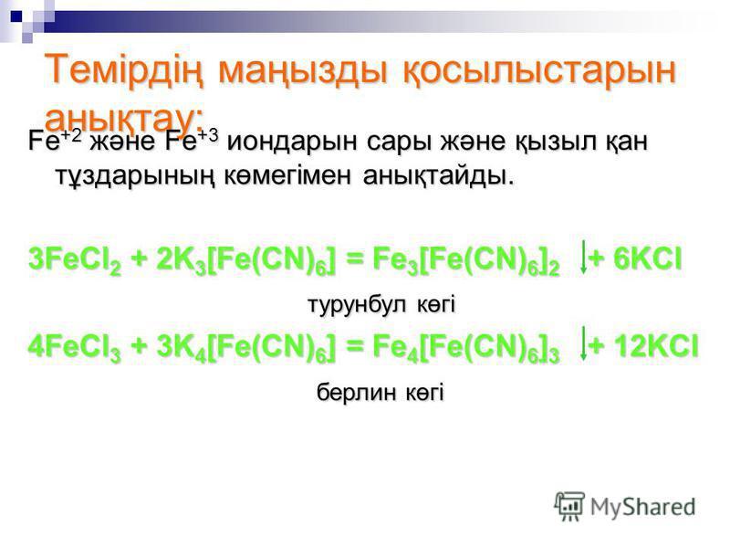 Темірдің маңызды қосылыстарын анықтау: Fe +2 және Fe +3 иондарын сары және қызыл қан тұздарының көмегімен анықтайды. 3FeCl 2 + 2K 3 [Fe(CN) 6 ] = Fe 3 [Fe(CN) 6 ] 2 + 6KCl турунбул көгі турунбул көгі 4FeCl 3 + 3K 4 [Fe(CN) 6 ] = Fe 4 [Fe(CN) 6 ] 3 +