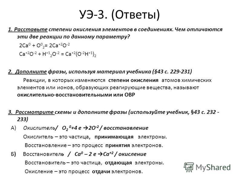 УЭ-3. (Ответы) 1. Расставьте степени окисления элементов в соединениях. Чем отличаются эти две реакции по данному параметру? 2Ca 0 + О 0 2 = 2Ca +2 О -2 Ca +2 О -2 + Н +1 2 O -2 = Ca +2 (О -2 Н +1 ) 2 2. Дополните фразы, используя материал учебника (