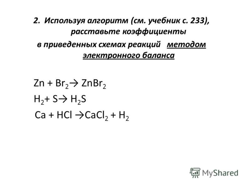 2. Используя алгоритм (см. учебник с. 233), расставьте коэффициенты в приведенных схемах реакций методом электронного баланса Zn + Br 2 ZnBr 2 H 2 + S H 2 S Ca + HCl CaCl 2 + H 2