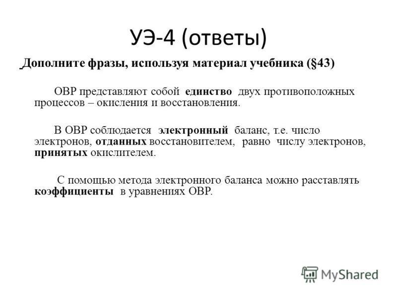 УЭ-4 (ответы) Дополните фразы, используя материал учебника (§43) ОВР представляют собой единство двух противоположных процессов – окисления и восстановления. В ОВР соблюдается электронный баланс, т.е. число электронов, отданных восстановителем, равно
