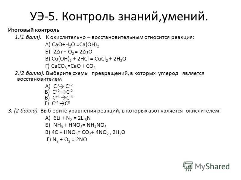 УЭ-5. Контроль знаний,умений. Итоговый контроль 1.(1 балл). К окислительно – восстановительным относится реакция: А) CaO+H 2 O =Ca(OH) 2 Б) 2Zn + O 2 = 2ZnO В) Cu(OH) 2 + 2HCl = CuCl 2 + 2H 2 O Г) CaCO 3 =CaO + CO 2 2.(2 балла). Выберите схемы превра