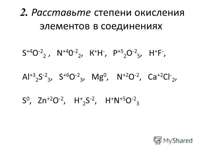 2. Расставьте степени окисления элементов в соединениях S +4 O -2 2, N +4 0 -2 2, К + H -, P +5 2 O -2 5, H + F -, Al +3 2 S -2 3, S +6 O -2 3, Mg 0, N +2 O -2, Ca +2 Cl - 2, S 0, Zn +2 O -2, H + 2 S -2, Н + N +5 O -2 3
