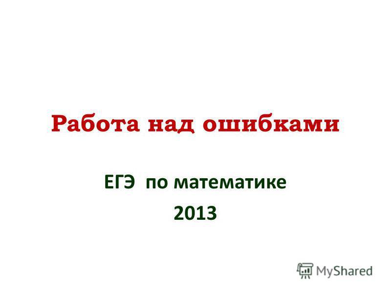 Работа над ошибками ЕГЭ по математике 2013