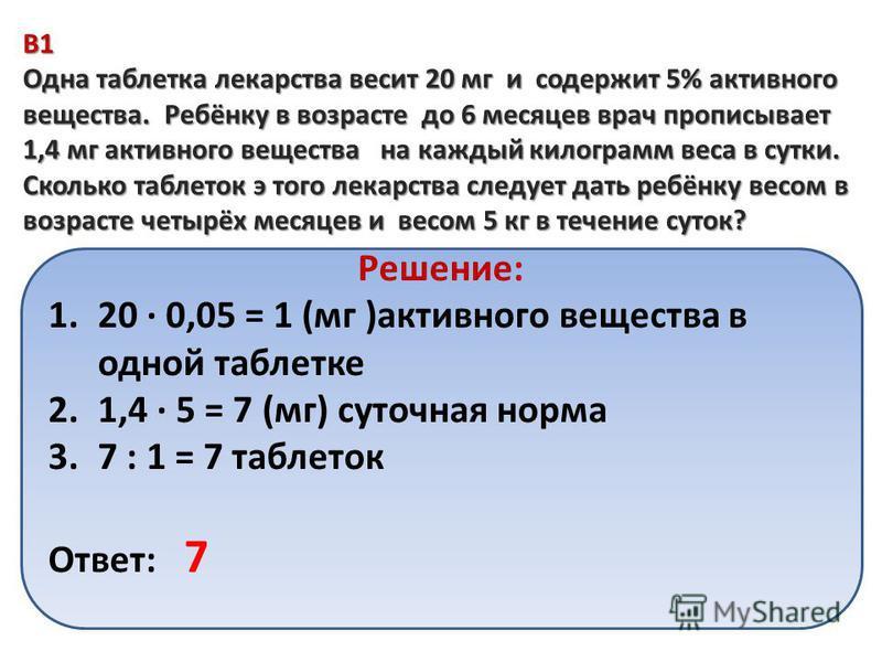 B1 Одна таблетка лекарства весит 20 мг и содержит 5% активного вещества. Ребёнку в возрасте до 6 месяцев врач прописывает 1,4 мг активного вещества на каждый килограмм веса в сутки. Сколько таблеток э того лекарства следует дать ребёнку весом в возра