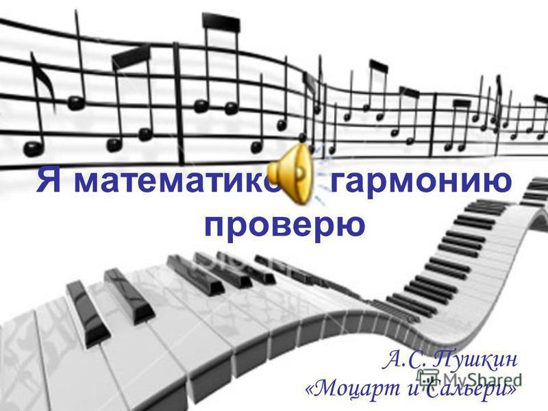 Я математикой гармонию проверю А.С. Пушкин «Моцарт и Сальери»
