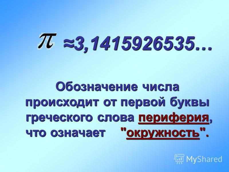 3,1415926535…3,1415926535… Обозначение числа происходит от первой буквы греческого слова периферия, что означает окружность.