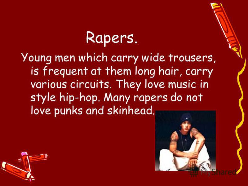Rapers. Young men which carry wide trousers, is frequent at them long hair, carry various circuits. They love music in style hip-hop. Many rapers do not love punks and skinhead.