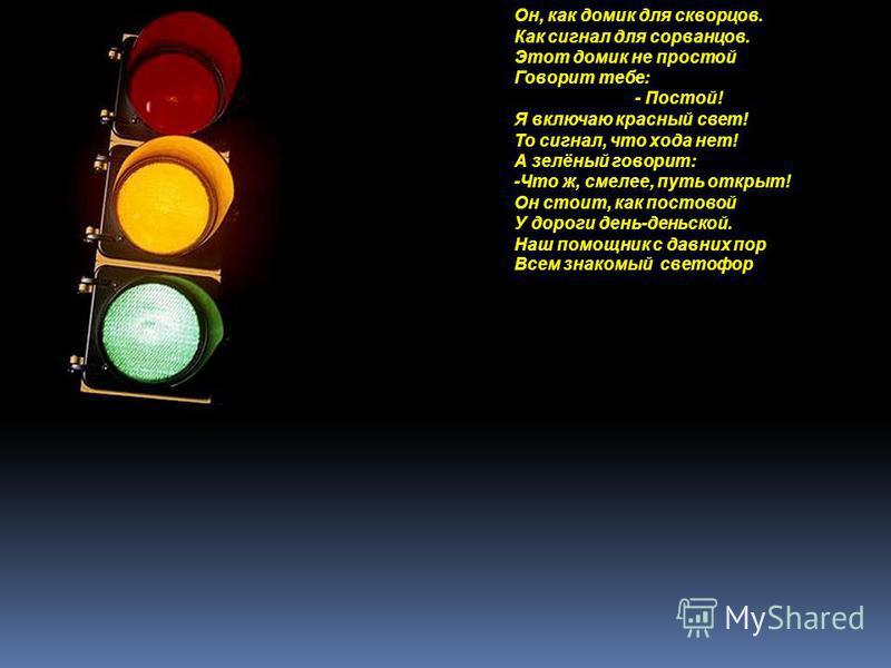 Он, как домик для скворцов. Как сигнал для сорванцов. Этот домик не простой Говорит тебе: - Постой! Я включаю красный свет! То сигнал, что хода нет! А зелёный говорит: -Что ж, смелее, путь открыт! Он стоит, как постовой У дороги день-деньской. Наш по