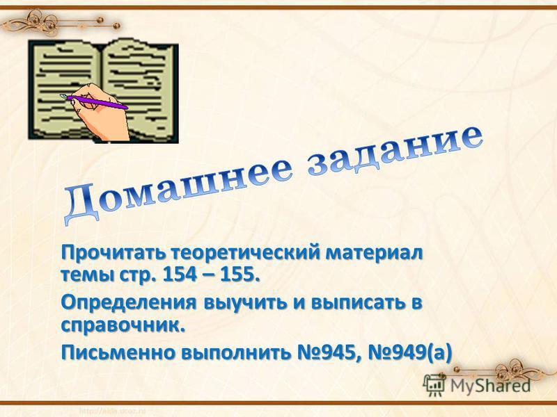 Прочитать теоретический материал темы стр. 154 – 155. Определения выучить и выписать в справочник. Письменно выполнить 945, 949(а)