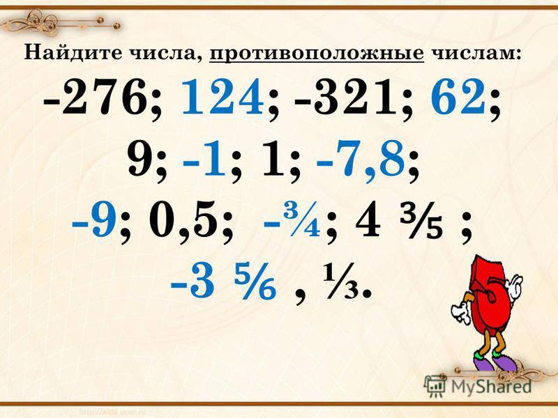 Найдите числа, противоположные числам: -276; 124; -321; 62; 9; -1; 1; -7,8; -9; 0,5; -¾; 4 ; -3,.