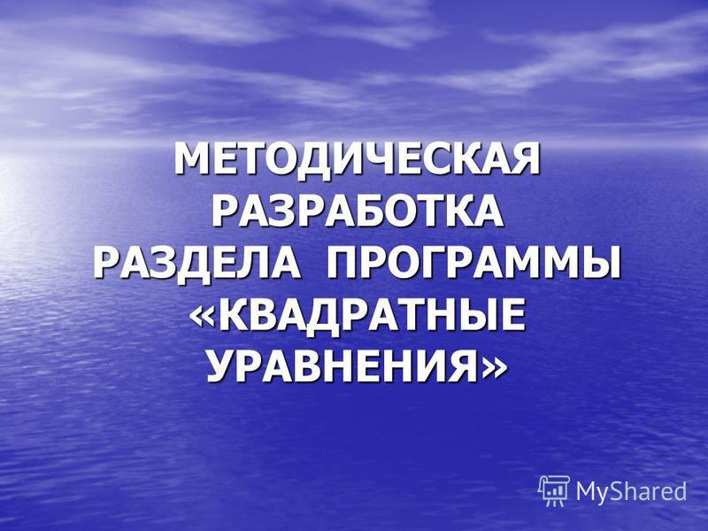 МЕТОДИЧЕСКАЯ РАЗРАБОТКА РАЗДЕЛА ПРОГРАММЫ «КВАДРАТНЫЕ УРАВНЕНИЯ»