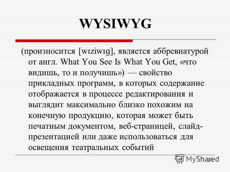 26 WYSIWYG (произносится [w ɪ ziw ɪɡ ], является аббревиатурой от англ. What You See Is What You Get, «что видишь, то и получишь») свойство прикладных программ, в которых содержание отображается в процессе редактирования и выглядит максимально близко
