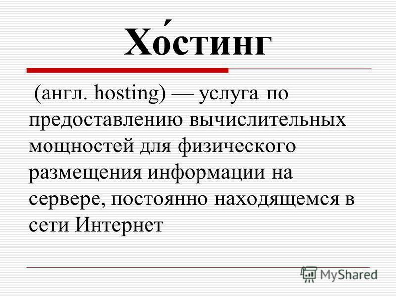 Хо́стинг (англ. hosting) услуга по предоставлению вычислительных мощностей для физического размещения информации на сервере, постоянно находящемся в сети Интернет