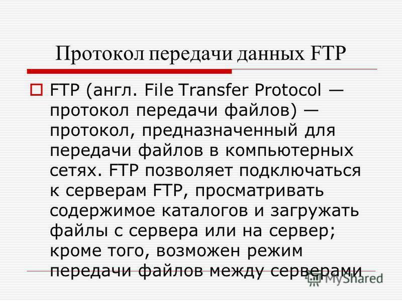 Протокол передачи данных FTP FTP (англ. File Transfer Protocol протокол передачи файлов) протокол, предназначенный для передачи файлов в компьютерных сетях. FTP позволяет подключаться к серверам FTP, просматривать содержимое каталогов и загружать фай