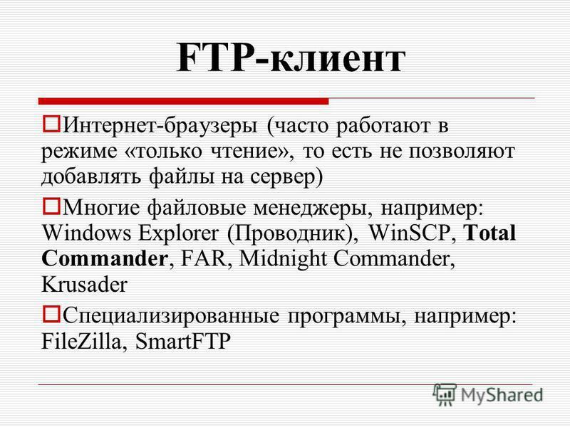 FTP-клиент Интернет-браузеры (часто работают в режиме «только чтение», то есть не позволяют добавлять файлы на сервер) Многие файловые менеджеры, например: Windows Explorer (Проводник), WinSCP, Total Commander, FAR, Midnight Commander, Krusader Специ