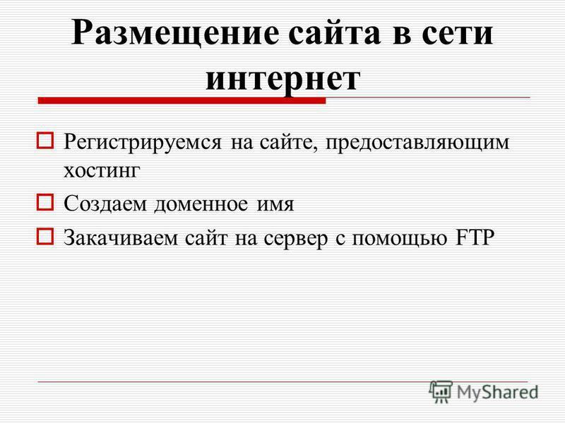 Размещение сайта в сети интернет Регистрируемся на сайте, предоставляющим хостинг Создаем доменое имя Закачиваем сайт на сервер с помощью FTP