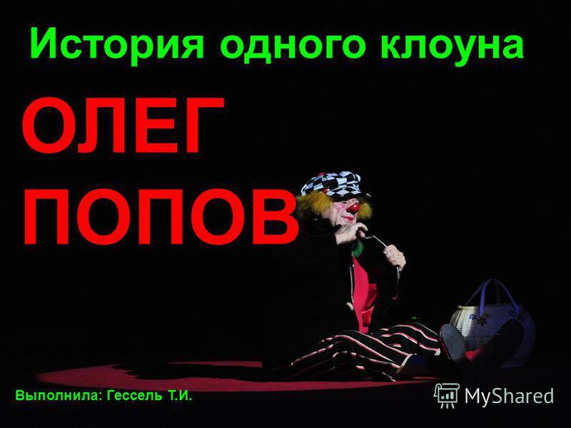 История одного клоуна ОЛЕГ ПОПОВ Выполнила: Гессель Т.И.
