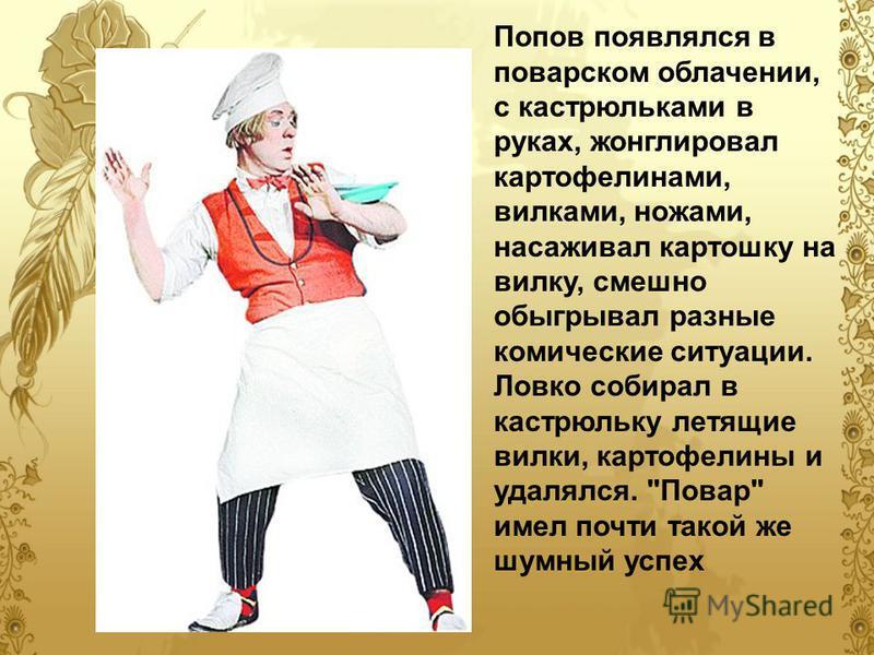 Попов появлялся в поварском облачении, с кастрюльками в руках, жонглировал картофелинами, вилками, ножами, насаживал картошку на вилку, смешно обыгрывал разные комические ситуации. Ловко собирал в кастрюльку летящие вилки, картофелины и удалялся.