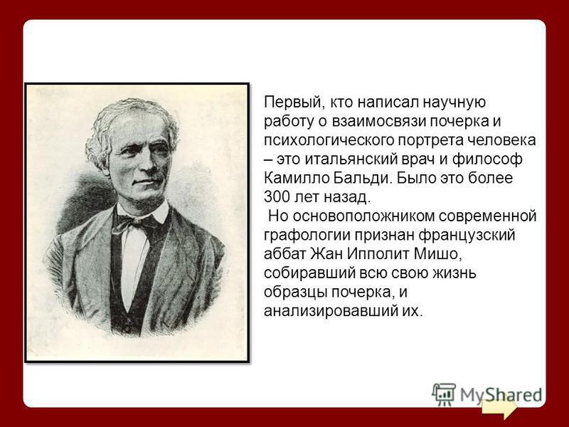 Первый, кто написал научную работу о взаимосвязи почерка и психологического портрета человека – это итальянский врач и философ Камилло Бальди. Было это более 300 лет назад. Но основоположником современной графологии признан французский аббат Жан Иппо