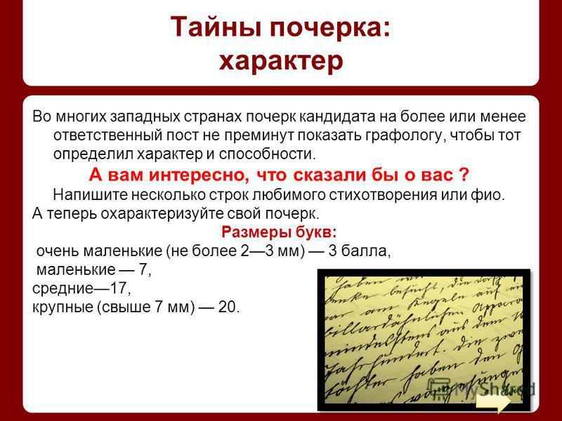 Тайны почерка: характер Во многих западных странах почерк кандидата на более или менее ответственный пост не преминут показать графологу, чтобы тот определил характер и способности. А вам интересно, что сказали бы о вас ? Напишите несколько строк люб