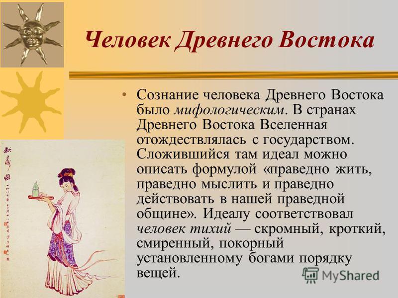 Человек Древнего Востока Сознание человека Древнего Востока было мифологическим. В странах Древнего Востока Вселенная отождествлялась с государством. Сложившийся там идеал можно описать формулой «праведно жить, праведно мыслить и праведно действовать