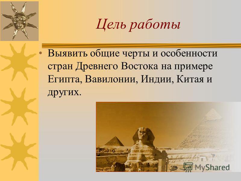 Цель работы Выявить общие черты и особенности стран Древнего Востока на примере Египта, Вавилонии, Индии, Китая и других.