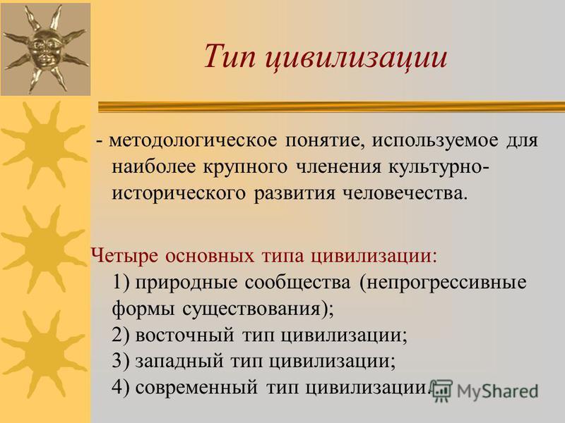 Тип цивилизации - методологическое понятие, используемое для наиболее крупного членения культурно- исторического развития человечества. Четыре основных типа цивилизации: 1) природные сообщества (непрогрессивные формы существования); 2) восточный тип