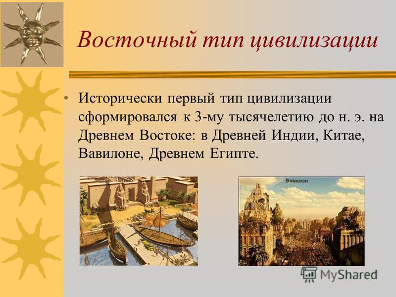 Восточный тип цивилизации Исторически первый тип цивилизации сформировался к 3-му тысячелетию до н. э. на Древнем Востоке: в Древней Индии, Китае, Вавилоне, Древнем Египте.