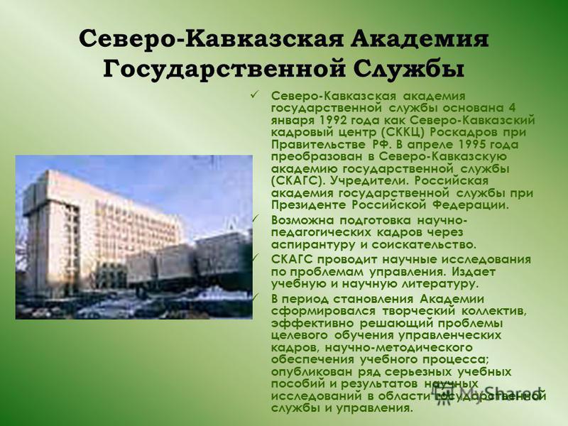 Северо-Кавказская Академия Государственной Службы Северо-Кавказская академия государственной службы основана 4 января 1992 года как Северо-Кавказский кадровый центр (СККЦ) Роскадров при Правительстве РФ. В апреле 1995 года преобразован в Северо-Кавка