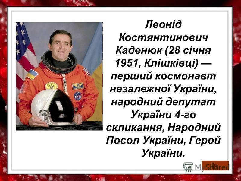 Леонід Костянтинович Каденюк (28 січня 1951, Клішківці) перший космонавт незалежної України, народний депутат України 4-го скликання, Народний Посол України, Герой України.